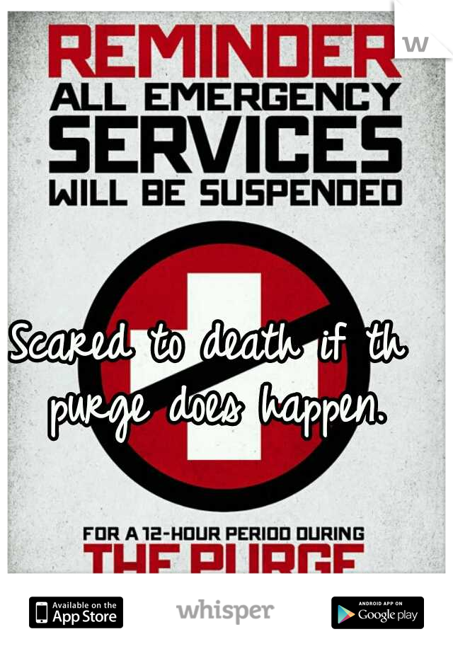 Scared to death if th purge does happen.