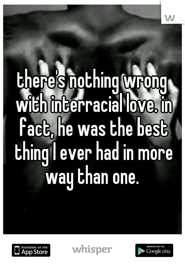 there's nothing wrong with interracial love. in fact, he was the best thing I ever had in more way than one.