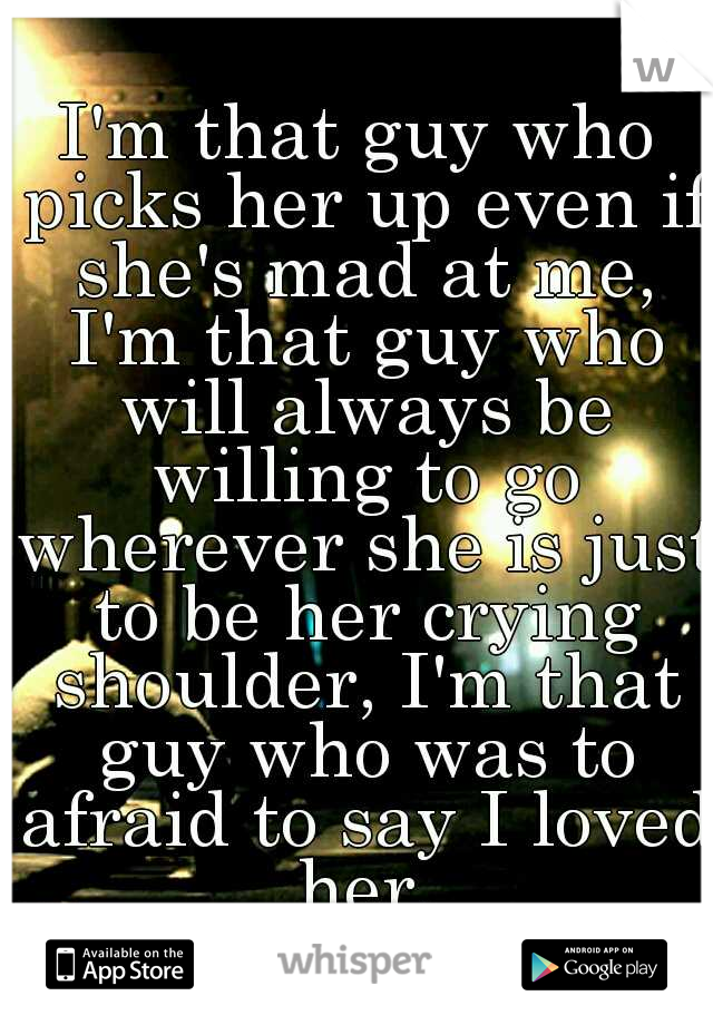 I'm that guy who picks her up even if she's mad at me, I'm that guy who will always be willing to go wherever she is just to be her crying shoulder, I'm that guy who was to afraid to say I loved her.