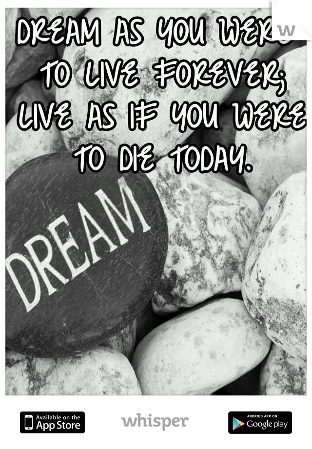 DREAM AS YOU WERE TO LIVE FOREVER; LIVE AS IF YOU WERE TO DIE TODAY.