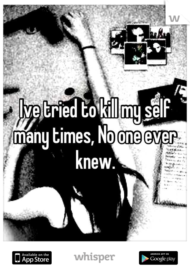 Ive tried to kill my self many times, No one ever knew.