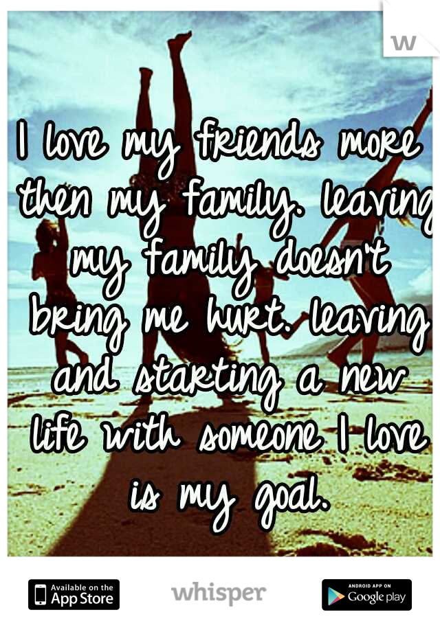 I love my friends more then my family. leaving my family doesn't bring me hurt. leaving and starting a new life with someone I love is my goal.