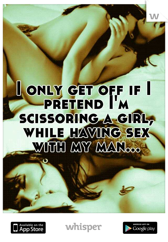 I only get off if I pretend I'm scissoring a girl, while having sex with my man...