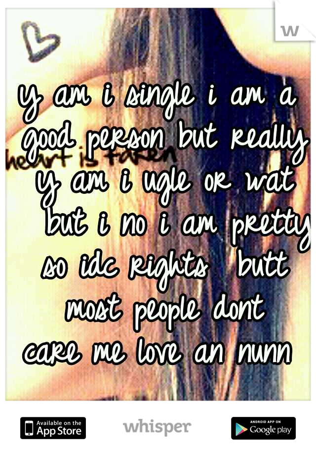 y am i single i am a good person but really y am i ugle or wat   but i no i am pretty so idc rights  butt most people dont care me love an nunn