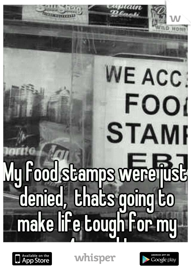 My food stamps were just denied,  thats going to make life tough for my 4yo and I