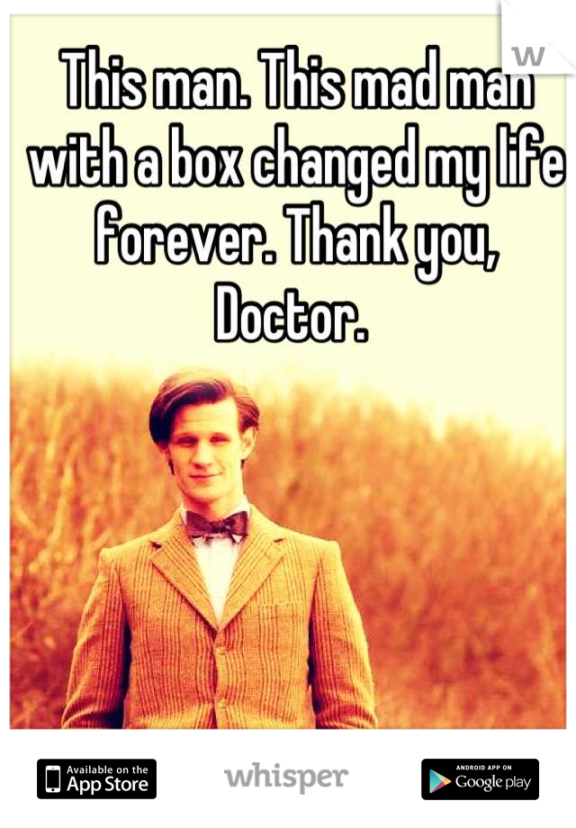 This man. This mad man with a box changed my life forever. Thank you, Doctor.