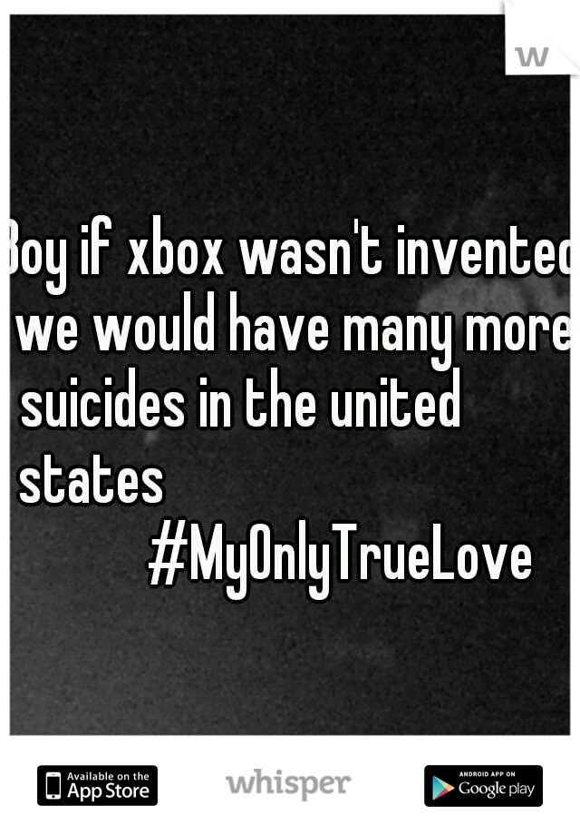 Boy if xbox wasn't invented we would have many more suicides in the united          states                  #MyOnlyTrueLove