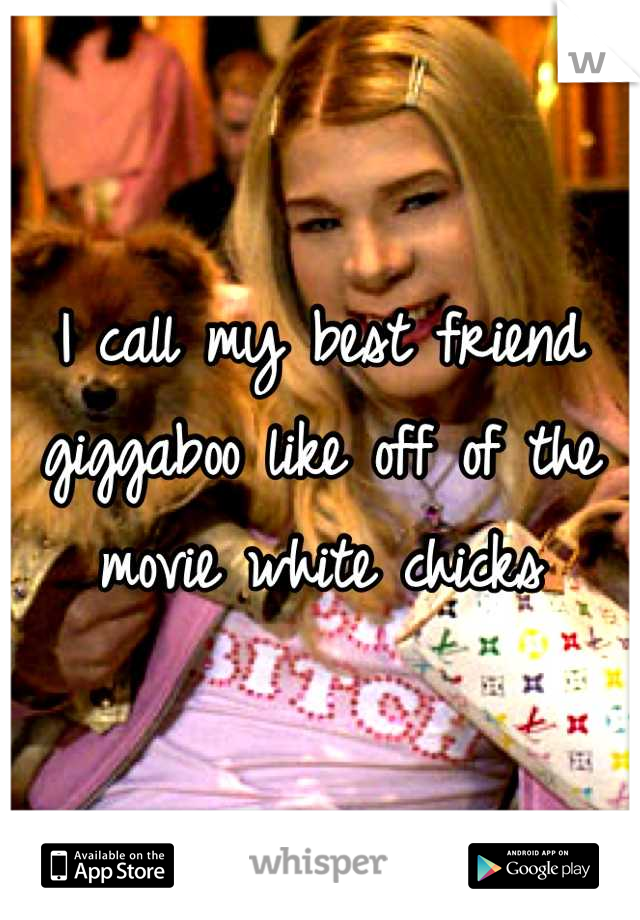 I call my best friend giggaboo like off of the movie white chicks