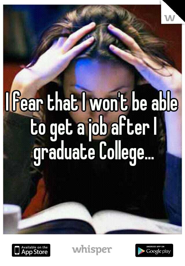 I fear that I won't be able to get a job after I graduate College...