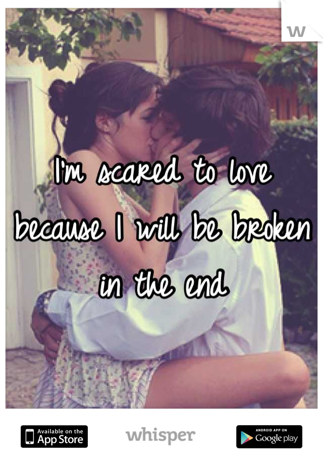 I'm scared to love because I will be broken in the end