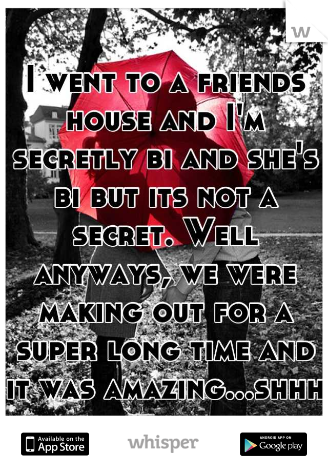 I went to a friends house and I'm secretly bi and she's bi but its not a secret. Well anyways, we were making out for a super long time and it was amazing...shhh