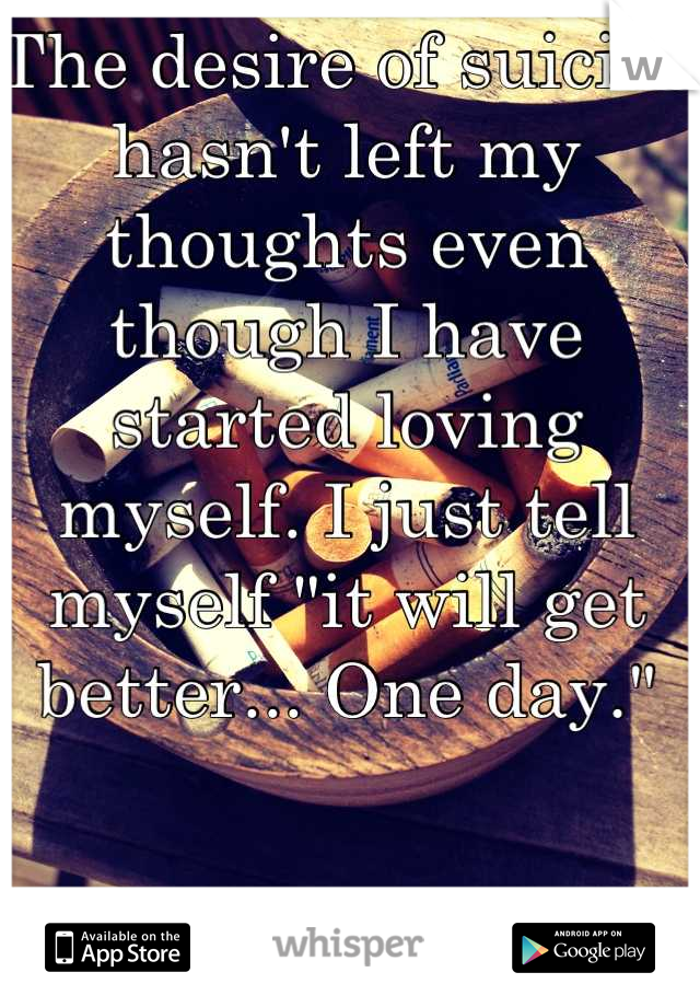 """The desire of suicide hasn't left my thoughts even though I have started loving myself. I just tell myself """"it will get better... One day."""""""