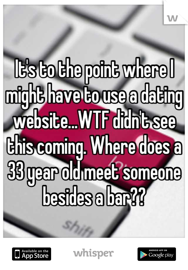 It's to the point where I might have to use a dating website...WTF didn't see this coming. Where does a 33 year old meet someone besides a bar??