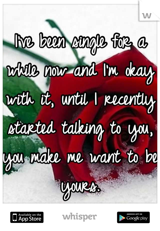 I've been single for a while now and I'm okay with it, until I recently started talking to you, you make me want to be yours.
