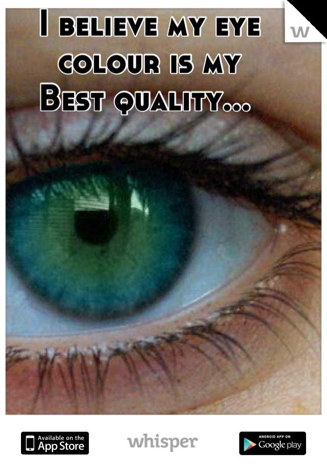 I believe my eye colour is my Best quality...