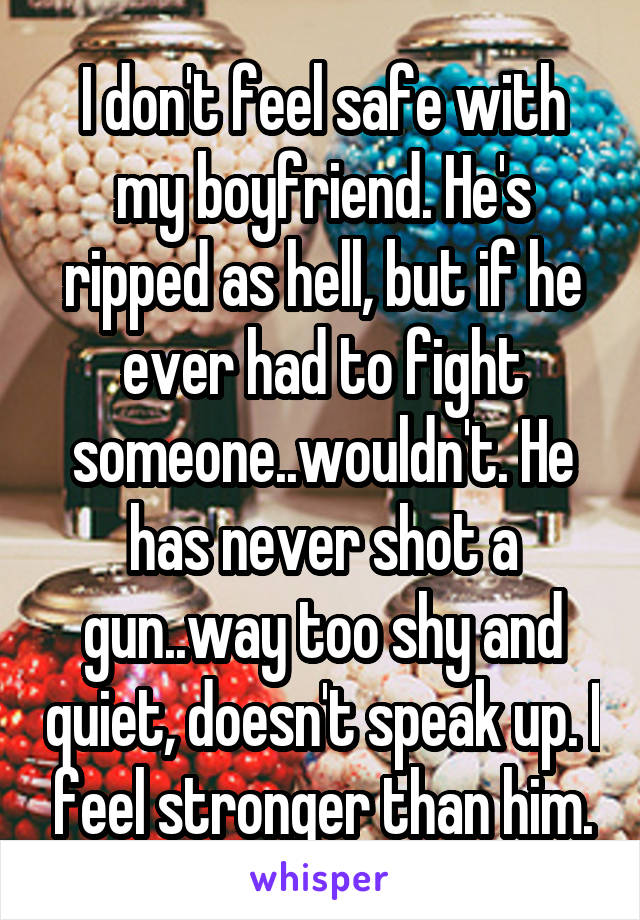 I don't feel safe with my boyfriend. He's ripped as hell, but if he ever had to fight someone..wouldn't. He has never shot a gun..way too shy and quiet, doesn't speak up. I feel stronger than him.