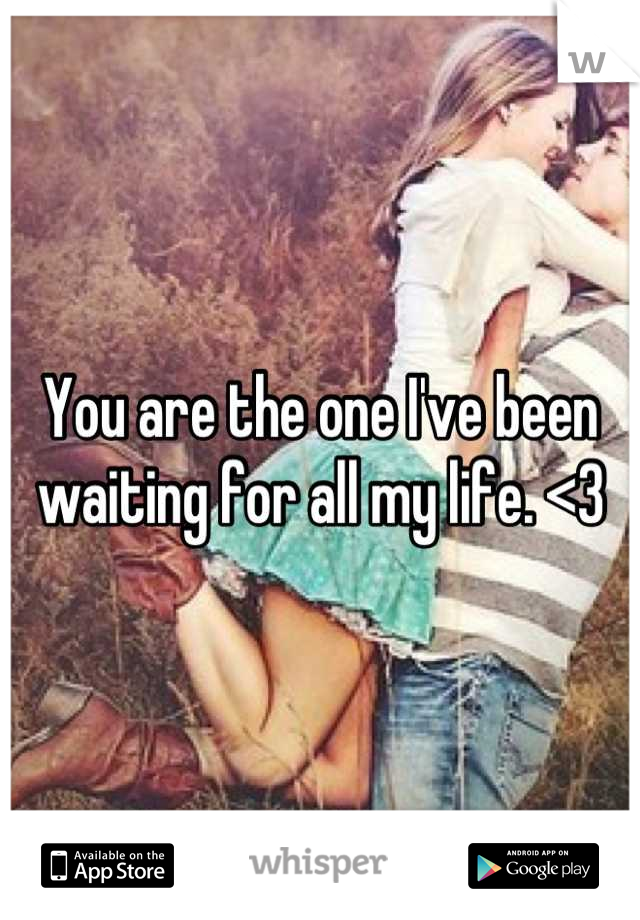 You are the one I've been waiting for all my life. <3