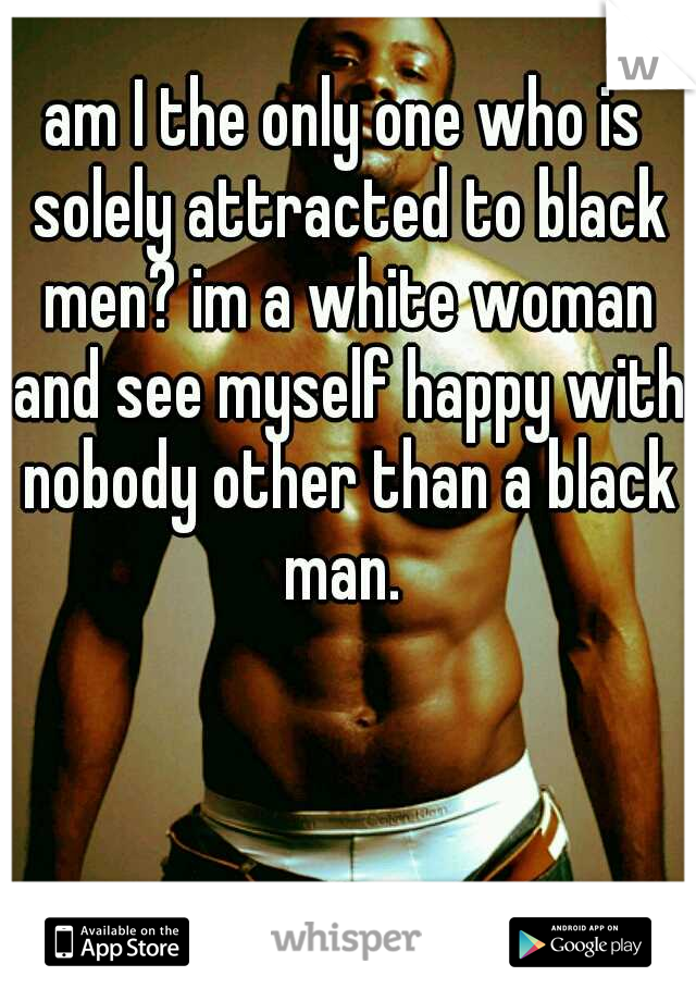 am I the only one who is solely attracted to black men? im a white woman and see myself happy with nobody other than a black man.