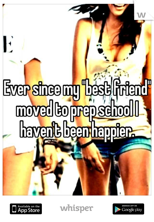 """Ever since my """"best friend"""" moved to prep school I haven't been happier."""
