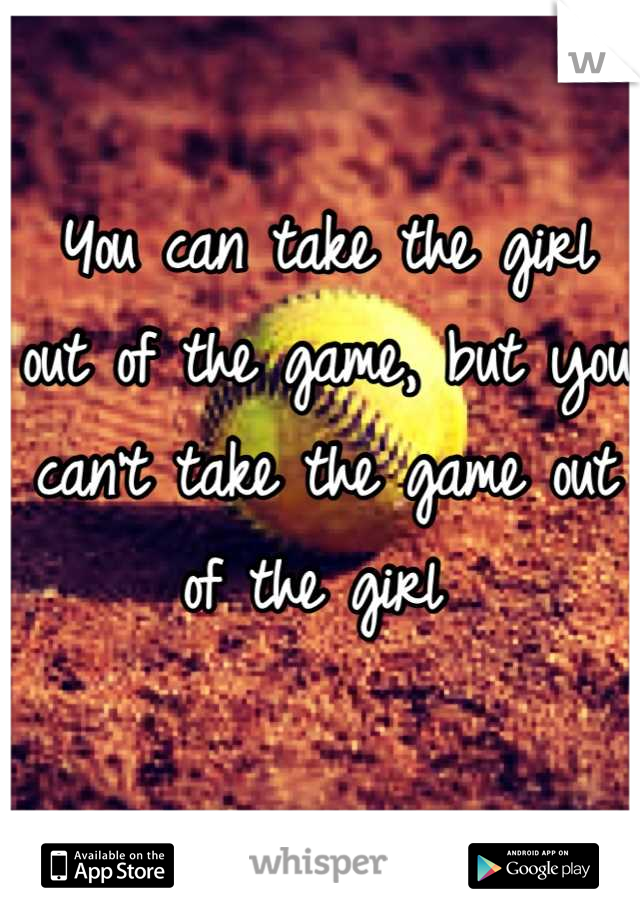 You can take the girl out of the game, but you can't take the game out of the girl