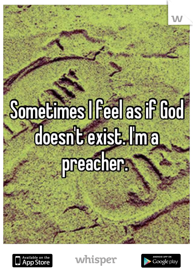 Sometimes I feel as if God doesn't exist. I'm a preacher.