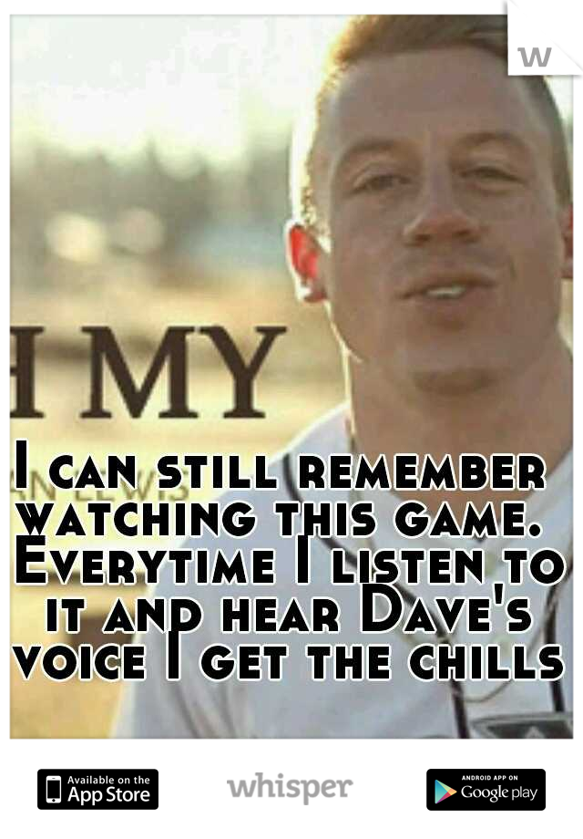 I can still remember watching this game.  Everytime I listen to it and hear Dave's voice I get the chills!