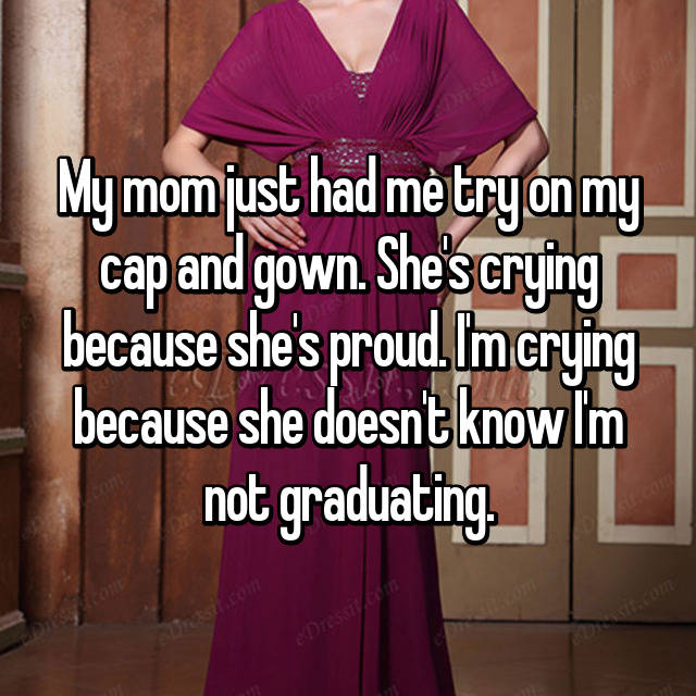 My mom just had me try on my cap and gown. She's crying because she's proud. I'm crying because she doesn't know I'm not graduating.