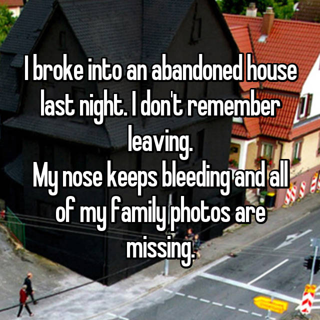 I broke into an abandoned house last night. I don't remember leaving. My nose keeps bleeding and all of my family photos are missing.
