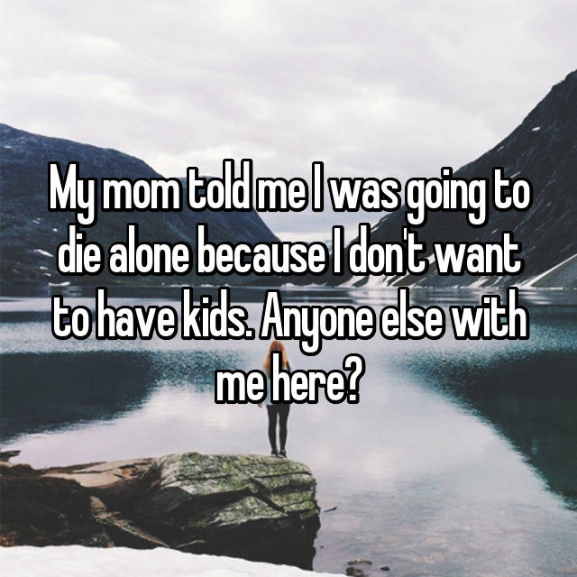 My mom told me I was going to die alone because I don't want to have kids. Anyone else with me here?