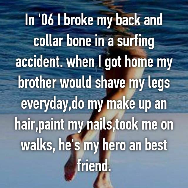 In '06 I broke my back and collar bone in a surfing accident. when I got home my brother would shave my legs everyday,do my make up an hair,paint my nails,took me on walks, he's my hero an best friend.