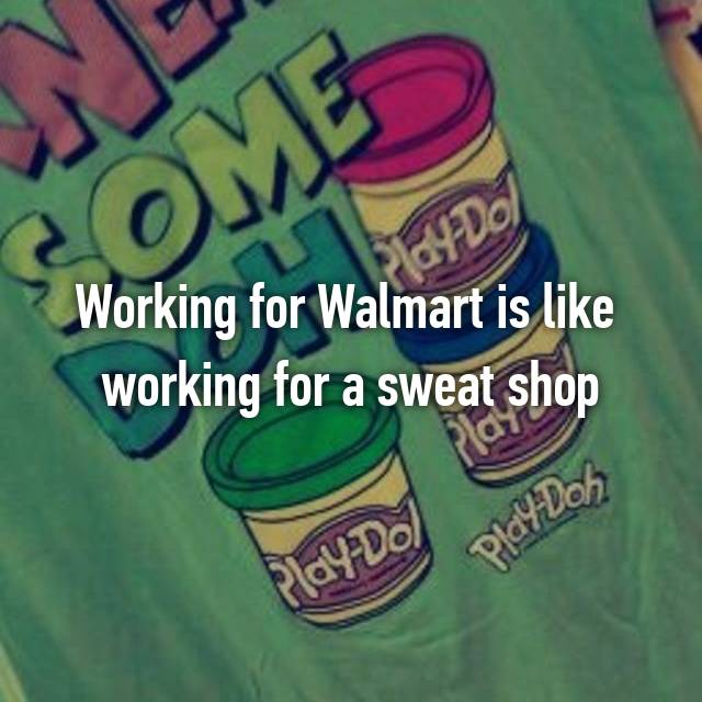 Working for Walmart is like  working for a sweat shop