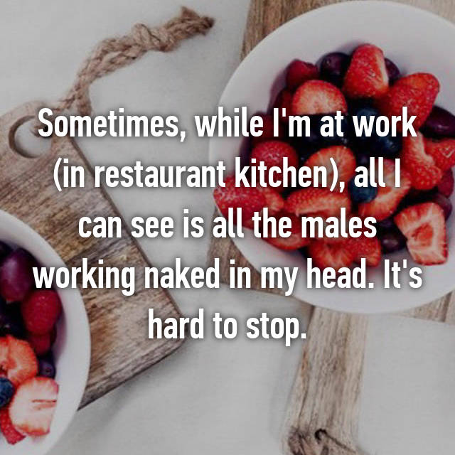 Sometimes, while I'm at work (in restaurant kitchen), all I can see is all the males working naked in my head. It's hard to stop.
