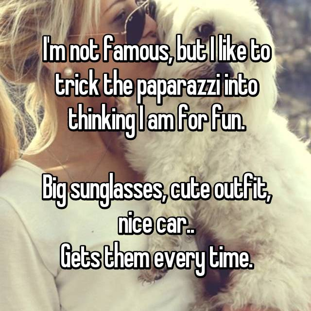 I'm not famous, but I like to trick the paparazzi into thinking I am for fun.  Big sunglasses, cute outfit, nice car.. Gets them every time.