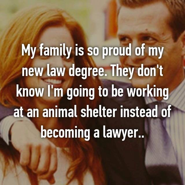 My family is so proud of my new law degree. They don't know I'm going to be working at an animal shelter instead of becoming a lawyer..