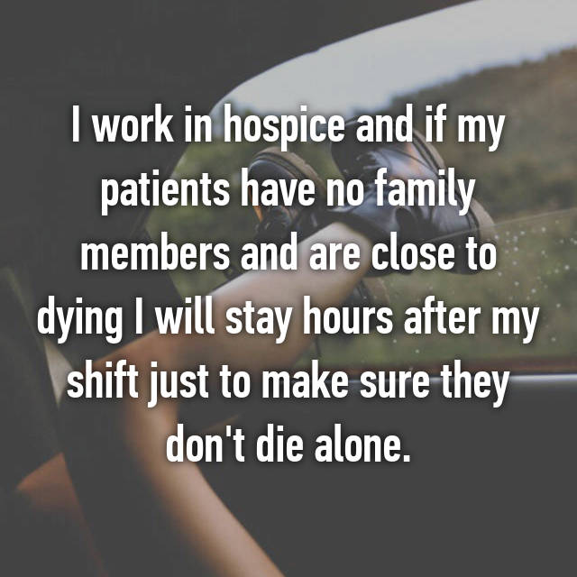 I work in hospice and if my patients have no family members and are close to dying I will stay hours after my shift just to make sure they don't die alone.