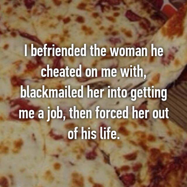 I befriended the woman he cheated on me with, blackmailed her into getting me a job, then forced her out of his life.