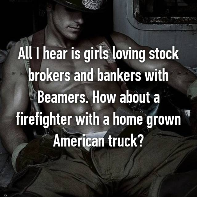 All I hear is girls loving stock brokers and bankers with Beamers. How about a firefighter with a home grown American truck?