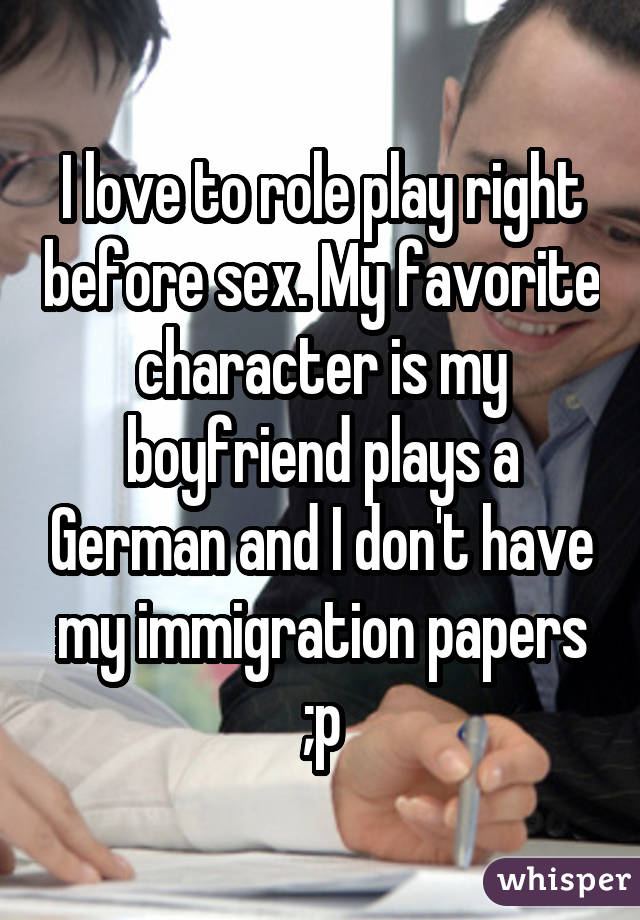 I love to role play right before sex. My favorite character is my boyfriend