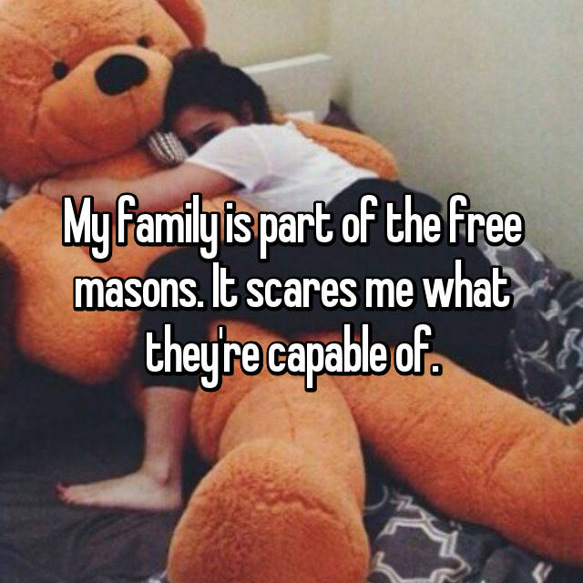 My family is part of the free masons. It scares me what they're capable of.