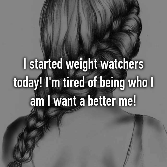 I started weight watchers today! I'm tired of being who I am I want a better me!