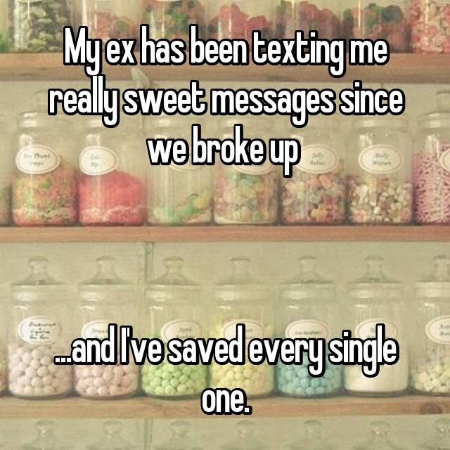 My ex has been texting me really sweet messages since we broke up     ...and I've saved every single one.