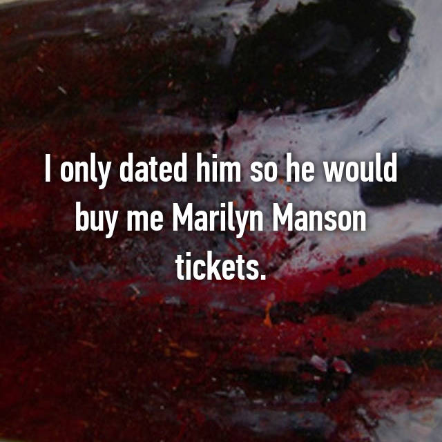I only dated him so he would buy me Marilyn Manson tickets.