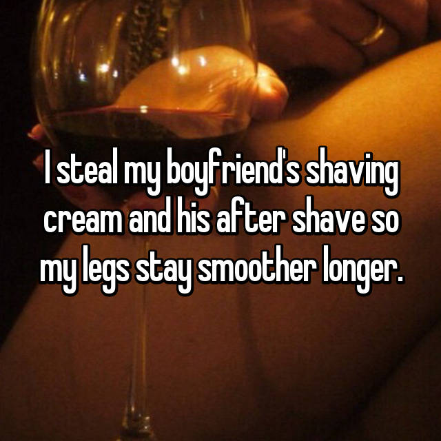 I steal my boyfriend's shaving cream and his after shave so my legs stay smoother longer.