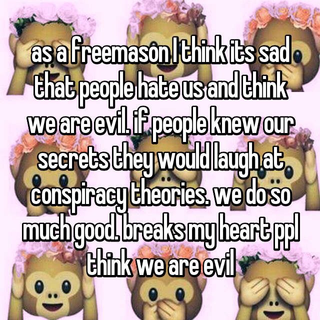 as a freemason I think its sad that people hate us and think we are evil. if people knew our secrets they would laugh at conspiracy theories. we do so much good. breaks my heart ppl think we are evil