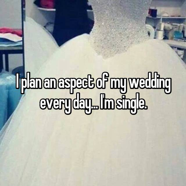 I plan an aspect of my wedding every day... I'm single.