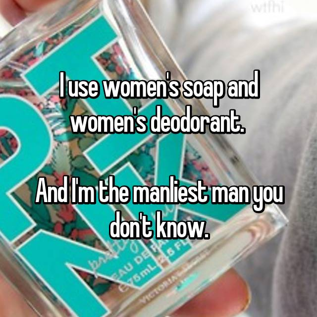 I use women's soap and women's deodorant.   And I'm the manliest man you don't know.