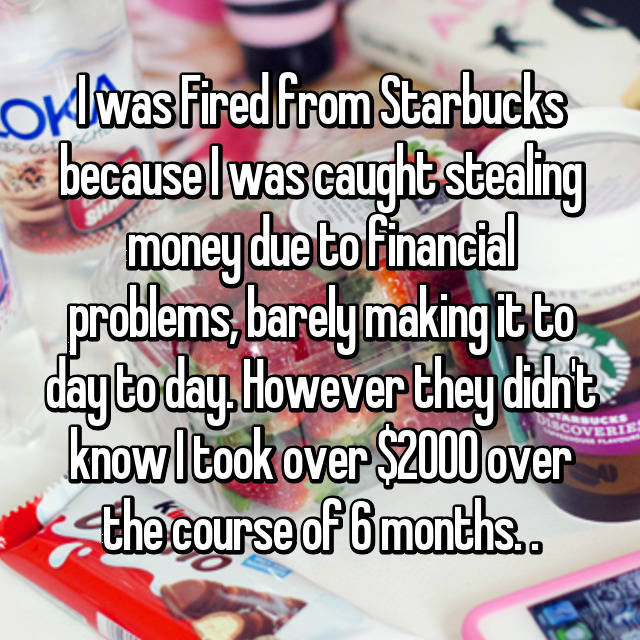 I was Fired from Starbucks because I was caught stealing money due to financial problems, barely making it to day to day. However they didn't know I took over $2000 over the course of 6 months. .