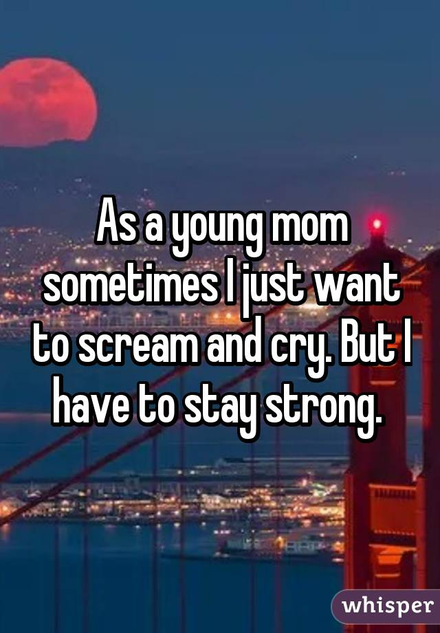 As a young mom sometimes I just want to scream and cry. But I have to stay