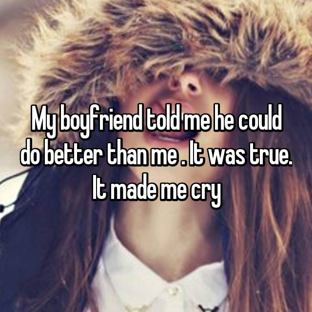 My boyfriend told me he could do better than me . It was true. It made me cry