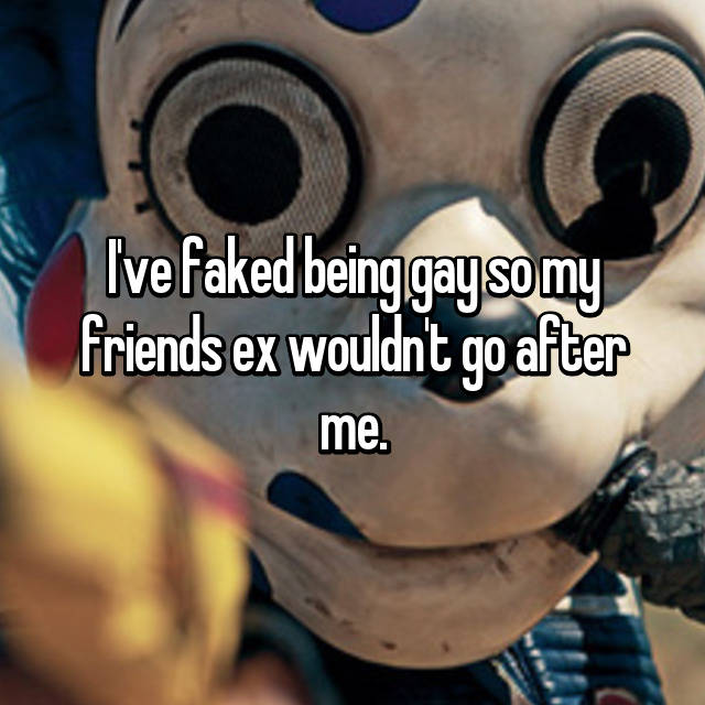 I've faked being gay so my friends ex wouldn't go after me.